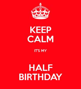 keep-calm-its-my-half-birthday-2